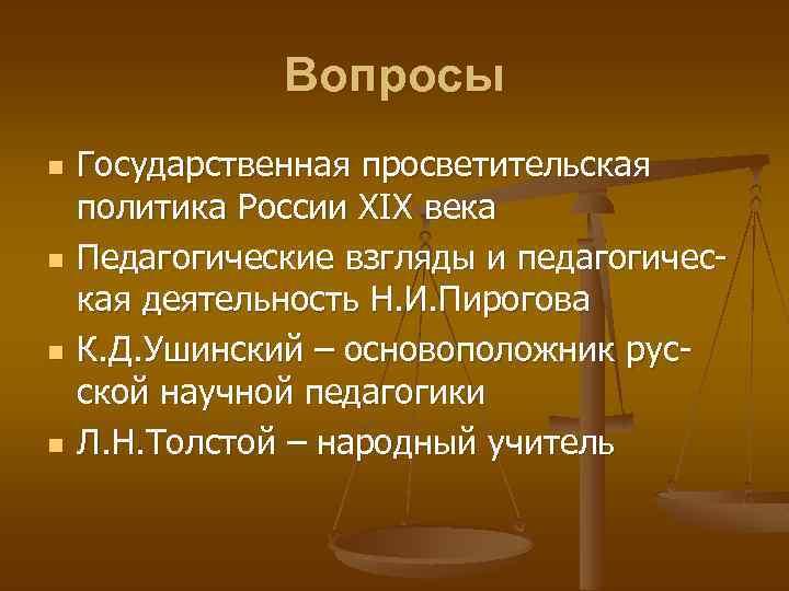 Вопросы n n Государственная просветительская политика России ХIХ века Педагогические взгляды и педагогическая деятельность