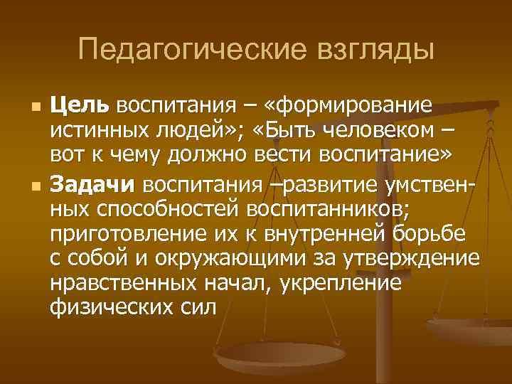 Педагогические взгляды n n Цель воспитания – «формирование истинных людей» ; «Быть человеком –