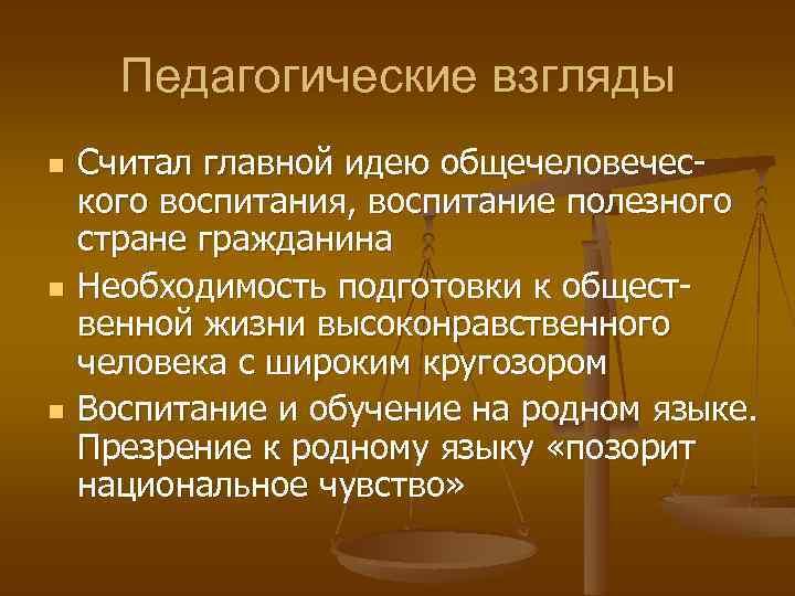 Педагогические взгляды n n n Считал главной идею общечеловеческого воспитания, воспитание полезного стране гражданина