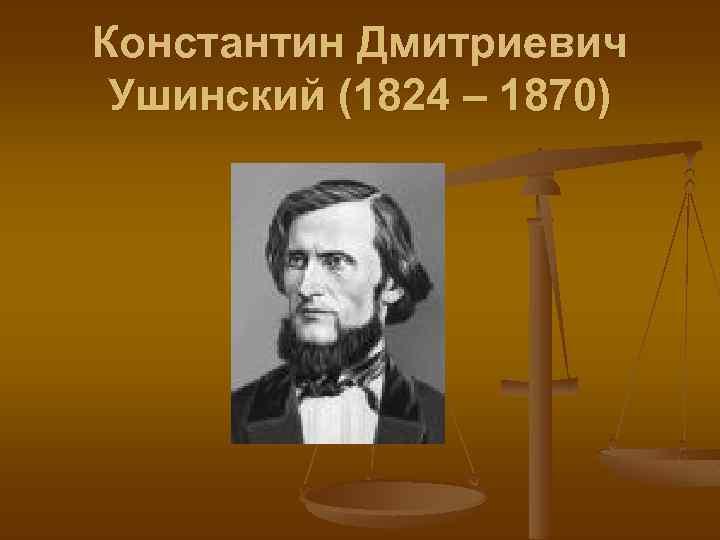 Константин Дмитриевич Ушинский (1824 – 1870)