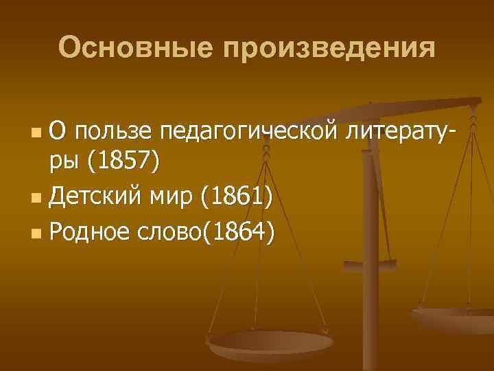 Основные произведения О пользе педагогической литературы (1857) n Детский мир (1861) n Родное слово(1864)