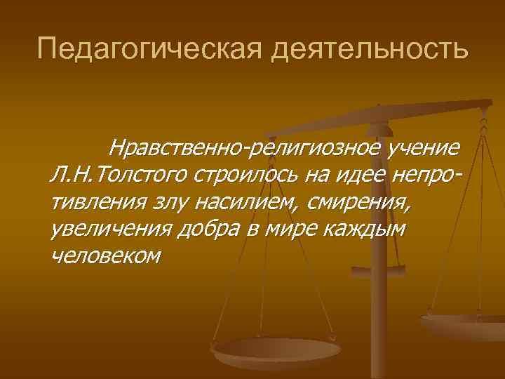 Педагогическая деятельность Нравственно-религиозное учение Л. Н. Толстого строилось на идее непротивления злу насилием, смирения,