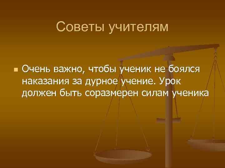 Советы учителям n Очень важно, чтобы ученик не боялся наказания за дурное учение. Урок
