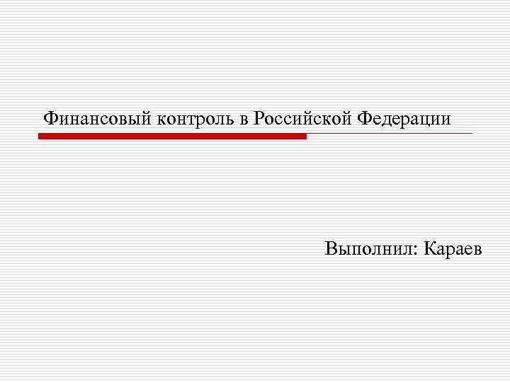 Финансовый контроль в Российской Федерации Выполнил: Караев