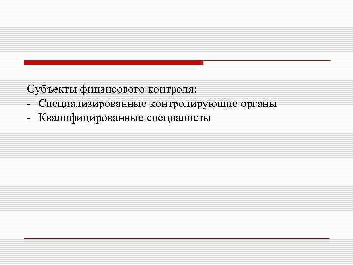 Субъекты финансового контроля: - Специализированные контролирующие органы - Квалифицированные специалисты