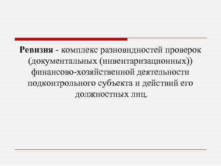 Ревизия - комплекс разновидностей проверок (документальных (инвентаризационных)) финансово-хозяйственной деятельности подконтрольного субъекта и действий его