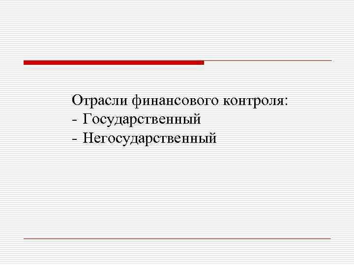 Отрасли финансового контроля: - Государственный - Негосударственный