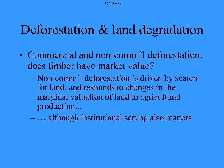 875 -8. ppt Deforestation & land degradation • Commercial and non-comm'l deforestation: does timber