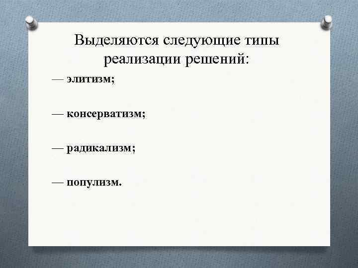 Выделяются следующие типы реализации решений: — элитизм; — консерватизм; — радикализм; — популизм.