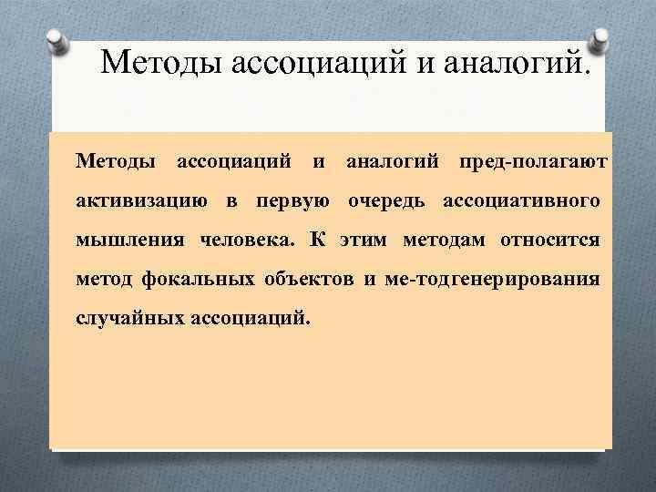 Методы ассоциаций и аналогий пред полагают активизацию в первую очередь ассоциативного мышления человека. К