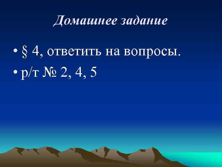 Домашнее задание • § 4, ответить на вопросы. • р/т № 2, 4, 5