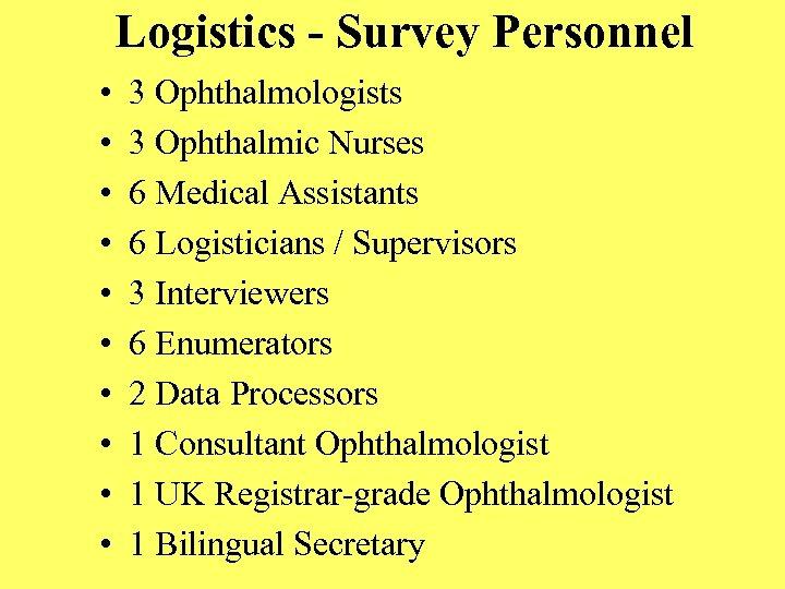 Logistics - Survey Personnel • • • 3 Ophthalmologists 3 Ophthalmic Nurses 6 Medical