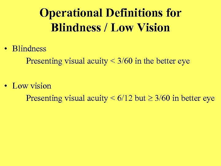 Operational Definitions for Blindness / Low Vision • Blindness Presenting visual acuity < 3/60