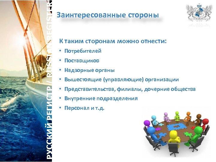 РУССКИЙ РЕГИСТР / RUSSIAN REGISTER Заинтересованные стороны К таким сторонам можно отнести: • Потребителей