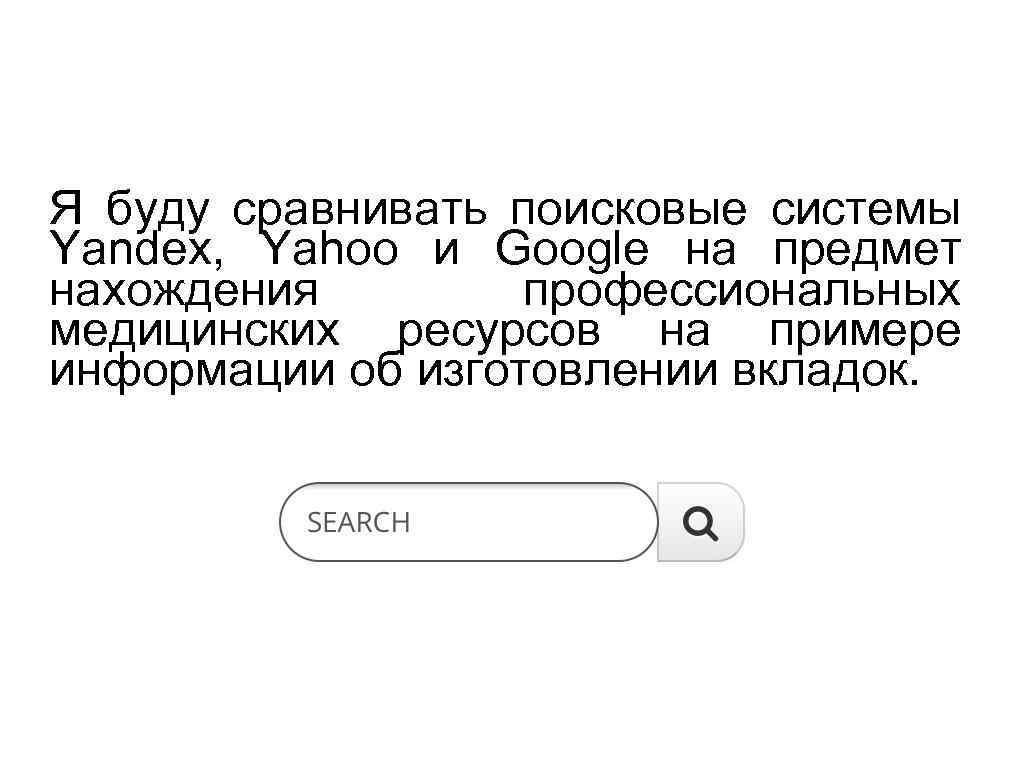 Я буду сравнивать поисковые системы Yandex, Yahoo и Google на предмет нахождения профессиональных медицинских