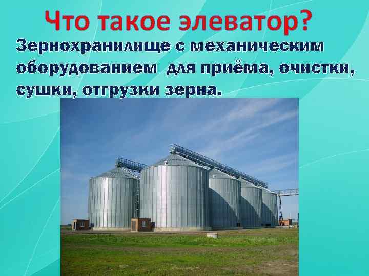 Что такое элеватор? Зернохранилище с механическим оборудованием для приёма, очистки, сушки, отгрузки зерна.