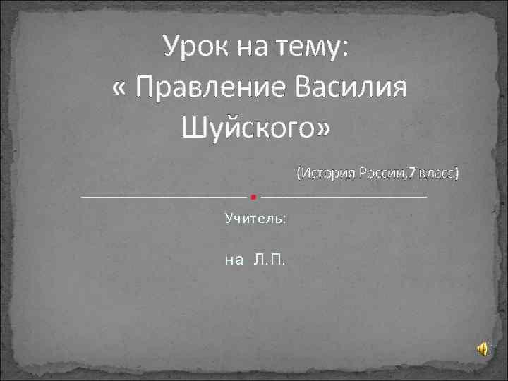 Урок на тему: « Правление Василия Шуйского» (История России, 7 класс) Учитель: на Л.