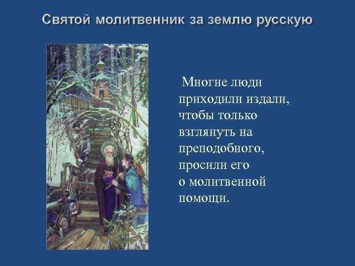 Многие люди приходили издали, чтобы только взглянуть на преподобного, просили его о молитвенной помощи.