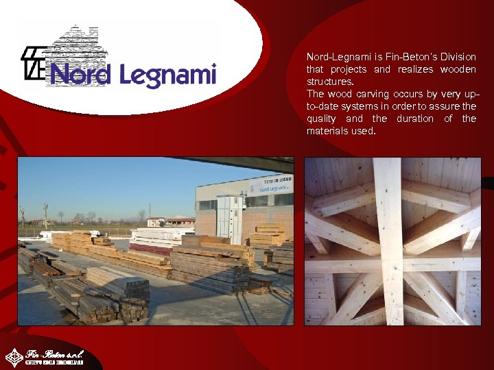 Nord-Legnami is Fin-Beton's Division that projects and realizes wooden structures. The wood carving occurs