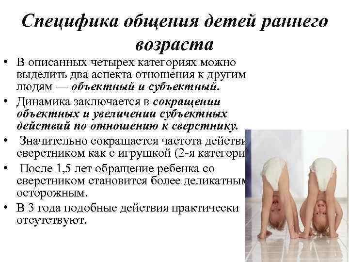 Специфика общения детей раннего возраста • В описанных четырех категориях можно выделить два аспекта