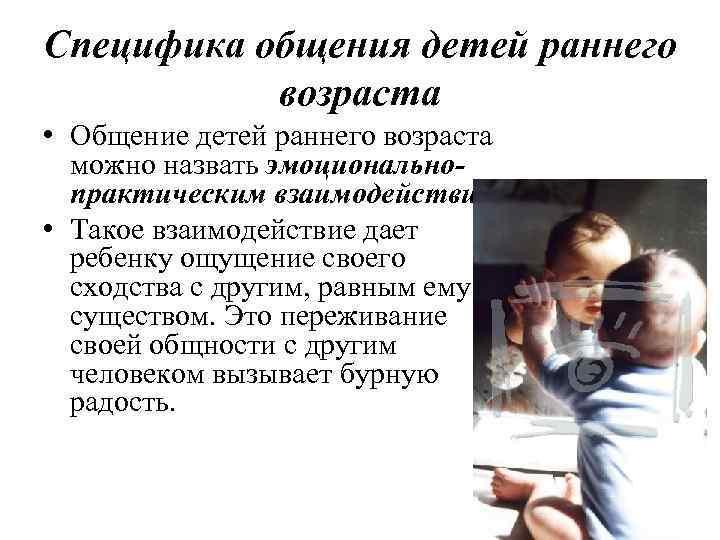 Специфика общения детей раннего возраста • Общение детей раннего возраста можно назвать эмоциональнопрактическим взаимодействием.