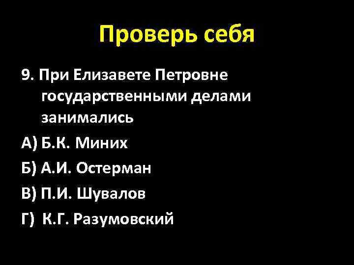 Проверь себя 9. При Елизавете Петровне государственными делами занимались А) Б. К. Миних Б)