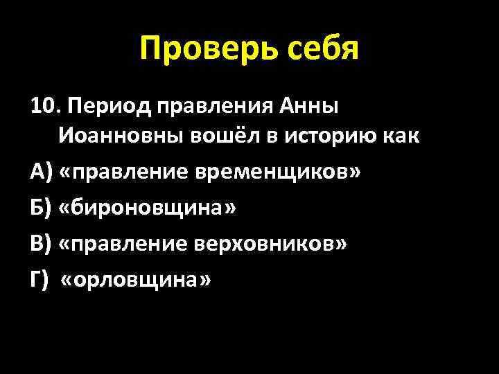 Проверь себя 10. Период правления Анны Иоанновны вошёл в историю как А) «правление временщиков»