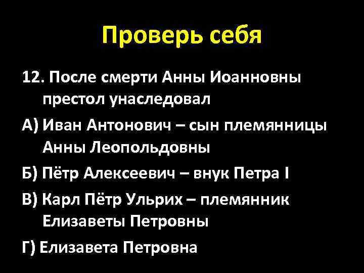 Проверь себя 12. После смерти Анны Иоанновны престол унаследовал А) Иван Антонович – сын