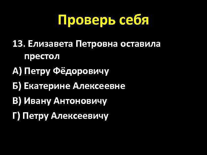 Проверь себя 13. Елизавета Петровна оставила престол А) Петру Фёдоровичу Б) Екатерине Алексеевне В)