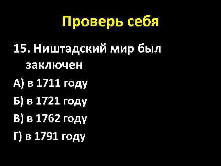 Проверь себя 15. Ништадский мир был заключен А) в 1711 году Б) в 1721