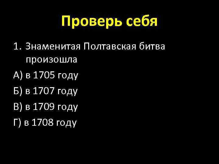 Проверь себя 1. Знаменитая Полтавская битва произошла А) в 1705 году Б) в 1707