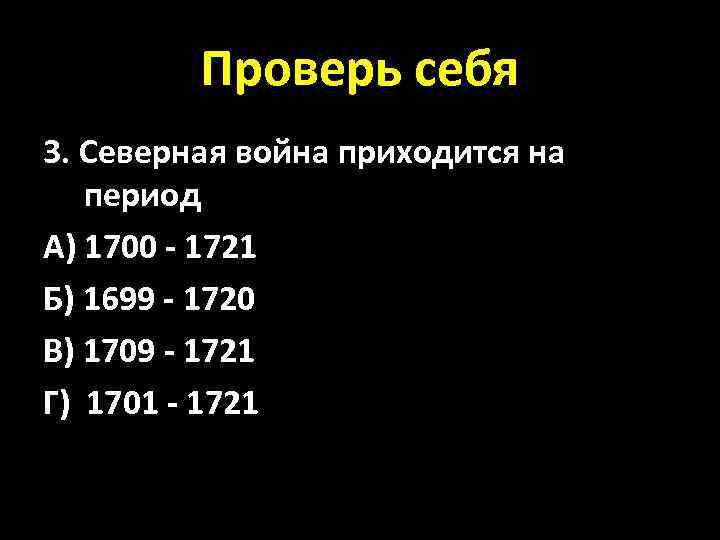 Проверь себя 3. Северная война приходится на период А) 1700 - 1721 Б) 1699