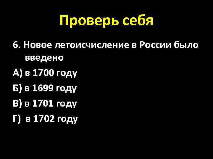 Проверь себя 6. Новое летоисчисление в России было введено А) в 1700 году Б)