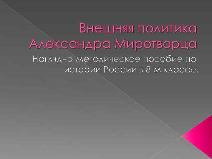 Внешняя политика Александра Миротворца Наглядно-методическое пособие по истории России в 8 -м классе.