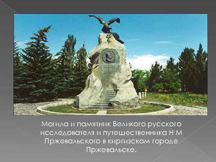 Могила и памятник Великого русского исследователя и путешественника Н М Пржевальского в киргизском городе