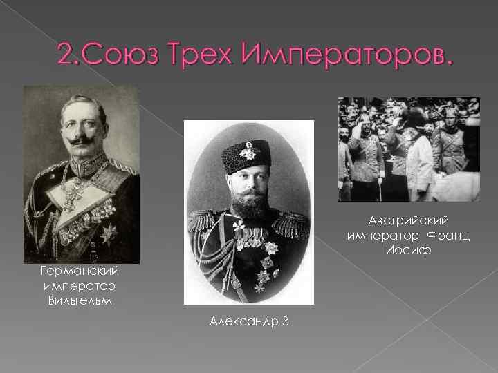 2. Союз Трех Императоров. Австрийский император Франц Иосиф Германский император Вильгельм Александр 3