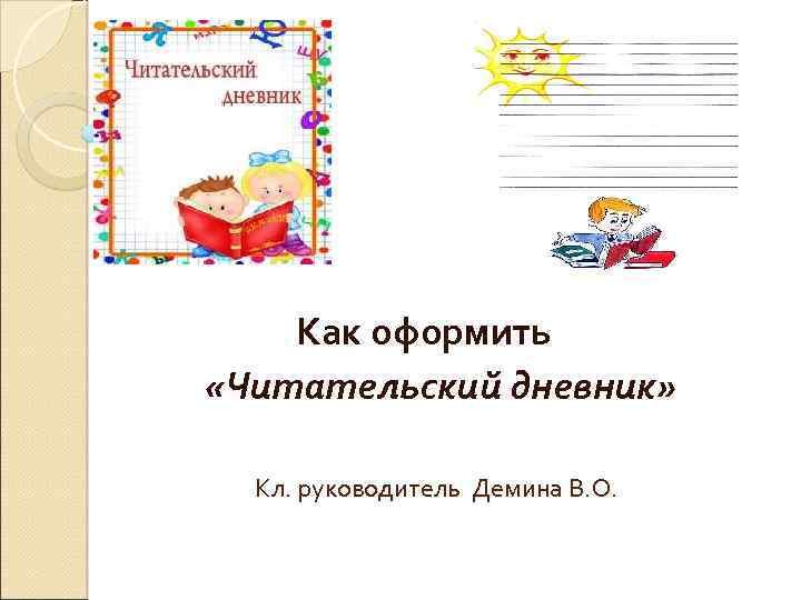 Как оформить «Читательский дневник» Кл. руководитель Демина В. О.