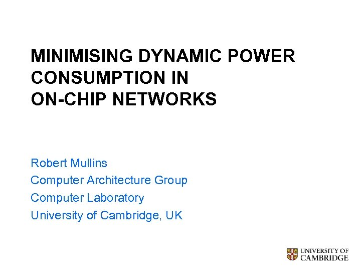MINIMISING DYNAMIC POWER CONSUMPTION IN ON-CHIP NETWORKS Robert Mullins Computer Architecture Group Computer Laboratory