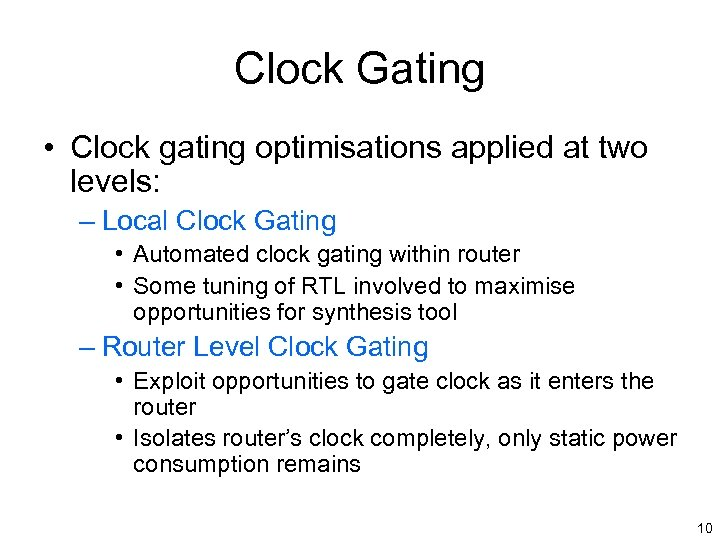 Clock Gating • Clock gating optimisations applied at two levels: – Local Clock Gating