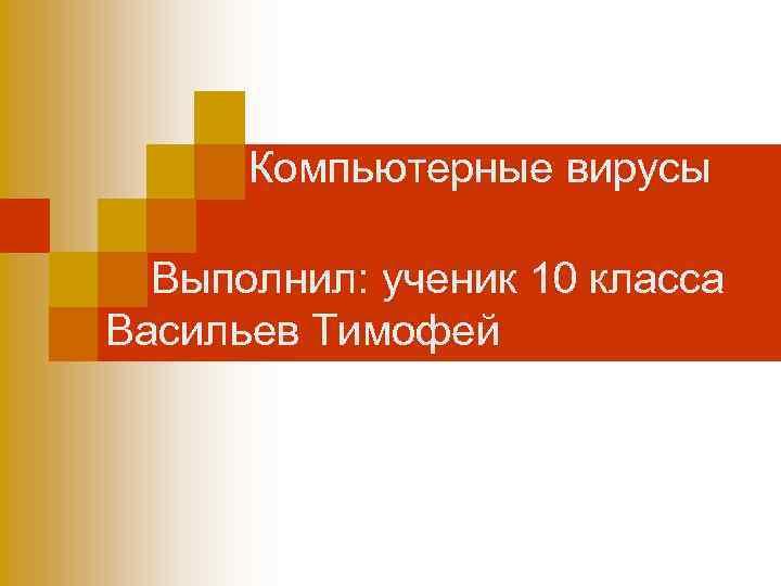 Компьютерные вирусы Выполнил: ученик 10 класса Васильев Тимофей