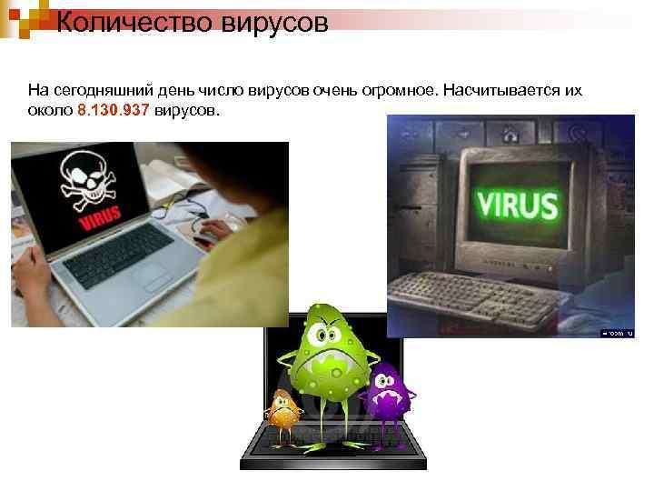 Количество вирусов На сегодняшний день число вирусов очень огромное. Насчитывается их около 8. 130.