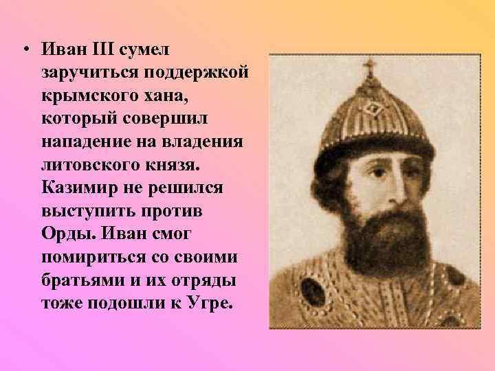 • Иван III сумел заручиться поддержкой крымского хана, который совершил нападение на владения