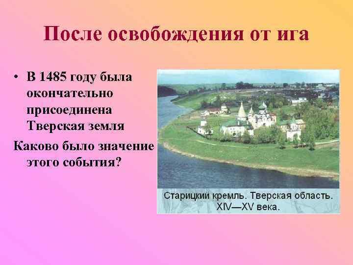 После освобождения от ига • В 1485 году была окончательно присоединена Тверская земля Каково