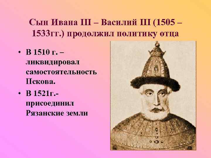Сын Ивана III – Василий III (1505 – 1533 гг. ) продолжил политику отца
