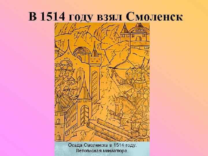 В 1514 году взял Смоленск