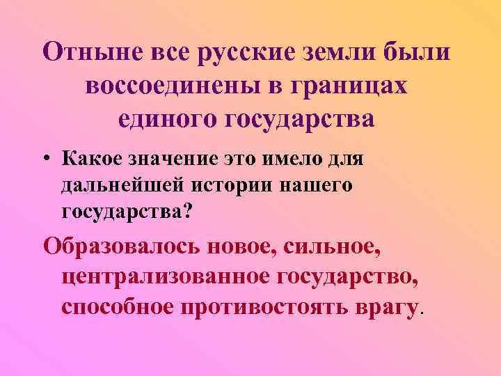 Отныне все русские земли были воссоединены в границах единого государства • Какое значение это