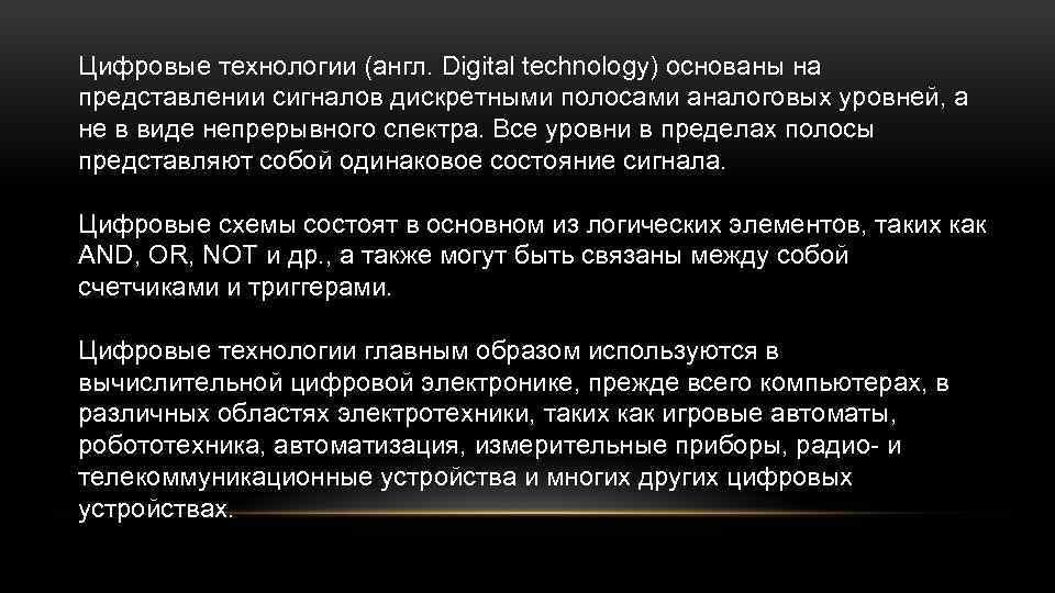 Цифровые технологии (англ. Digital technology) основаны на представлении сигналов дискретными полосами аналоговых уровней, а