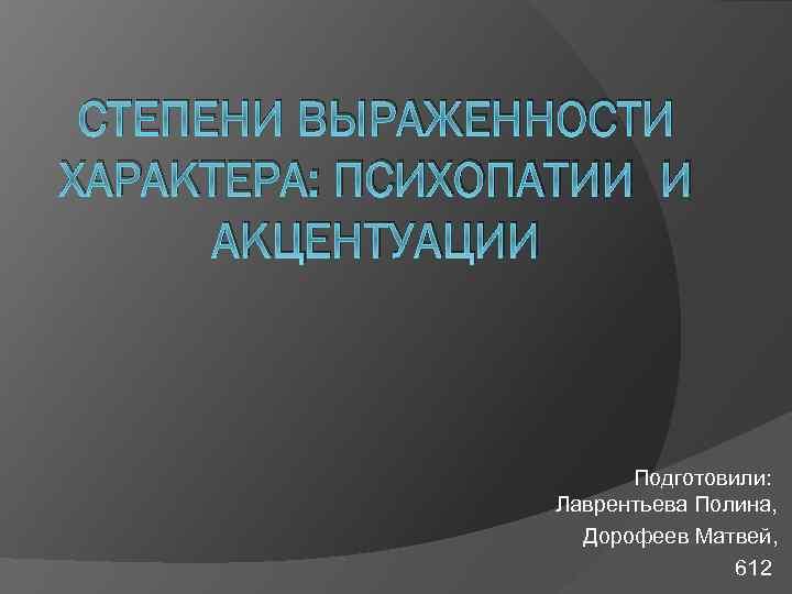СТЕПЕНИ ВЫРАЖЕННОСТИ ХАРАКТЕРА: ПСИХОПАТИИ И АКЦЕНТУАЦИИ Подготовили: Лаврентьева Полина, Дорофеев Матвей, 612