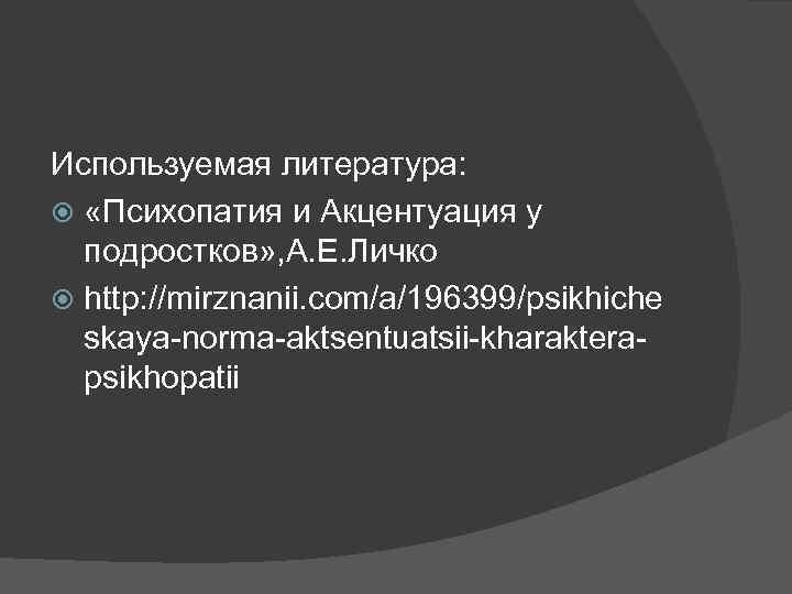 Используемая литература: «Психопатия и Акцентуация у подростков» , А. Е. Личко http: //mirznanii. com/a/196399/psikhiche