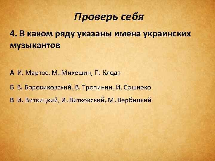 Проверь себя 4. В каком ряду указаны имена украинских музыкантов А И. Мартос, М.
